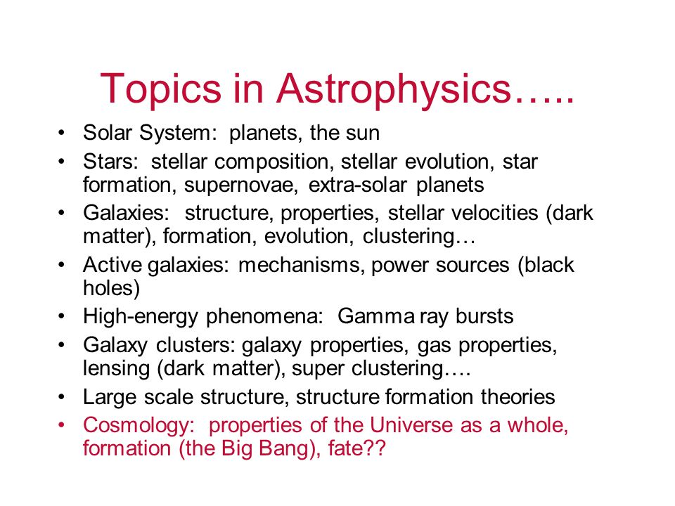 Topics in Astrophysics….. Solar System: planets, the sun Stars: stellar composition, stellar evolution, star formation, supernovae, extra-solar planet