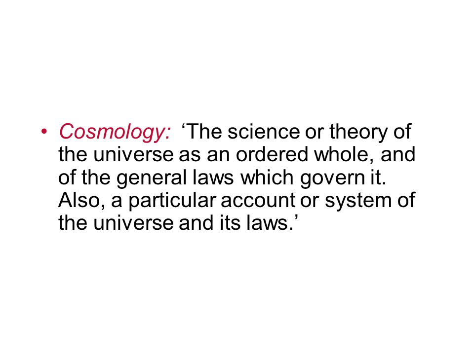 Cosmology: The science or theory of the universe as an ordered whole, and of the general laws which govern it. Also, a particular account or system of