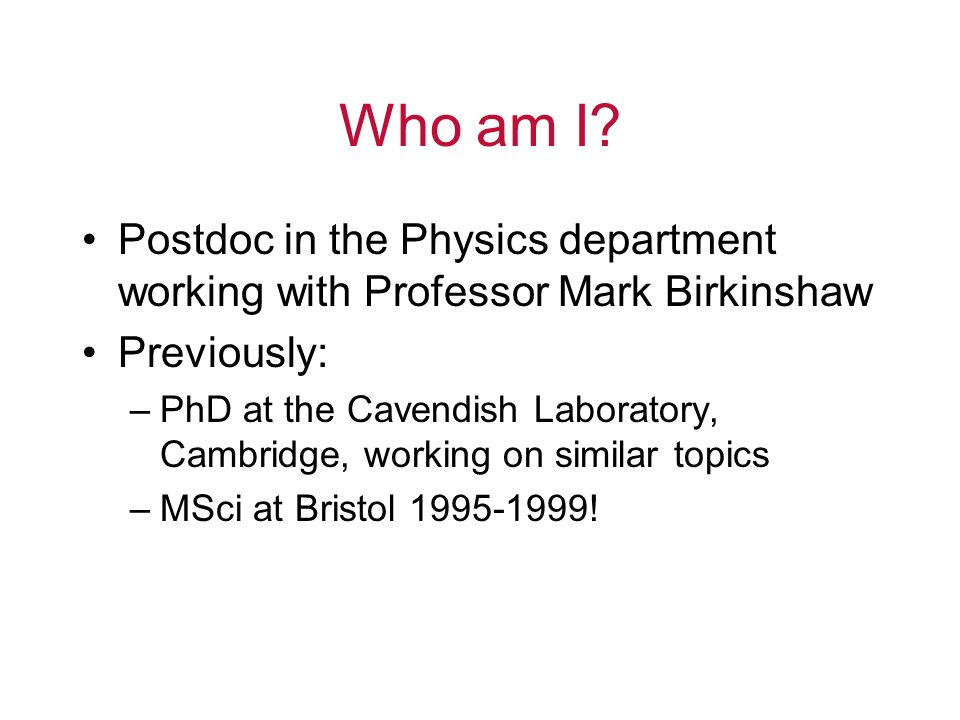 Who am I? Postdoc in the Physics department working with Professor Mark Birkinshaw Previously: –PhD at the Cavendish Laboratory, Cambridge, working on