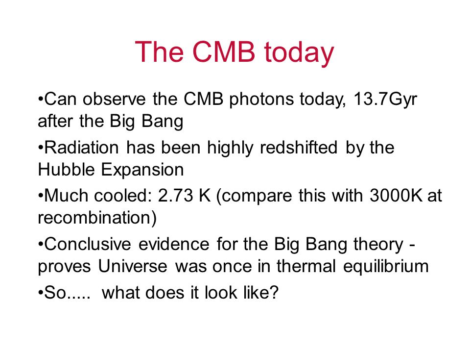 The CMB today Can observe the CMB photons today, 13.7Gyr after the Big Bang Radiation has been highly redshifted by the Hubble Expansion Much cooled: