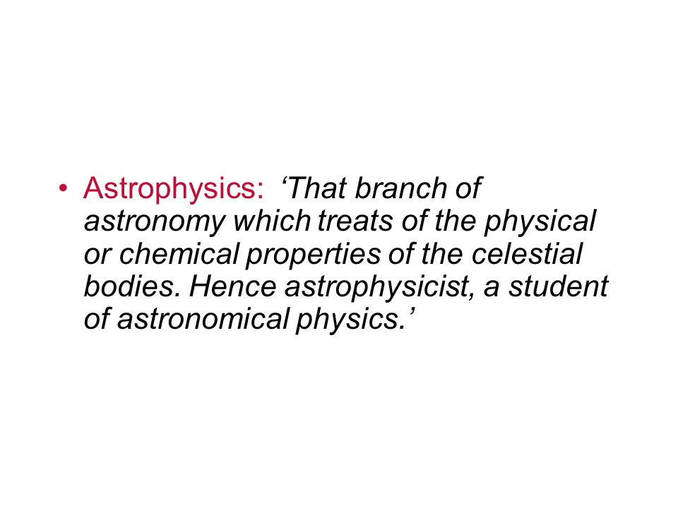 Astrophysics: That branch of astronomy which treats of the physical or chemical properties of the celestial bodies. Hence astrophysicist, a student of