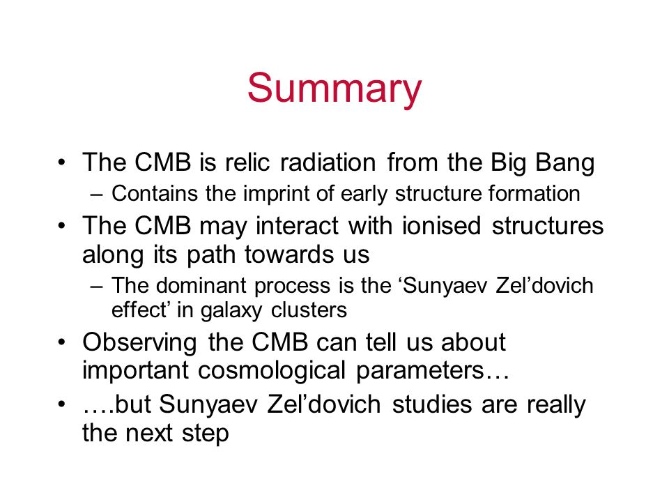 Summary The CMB is relic radiation from the Big Bang –Contains the imprint of early structure formation The CMB may interact with ionised structures a