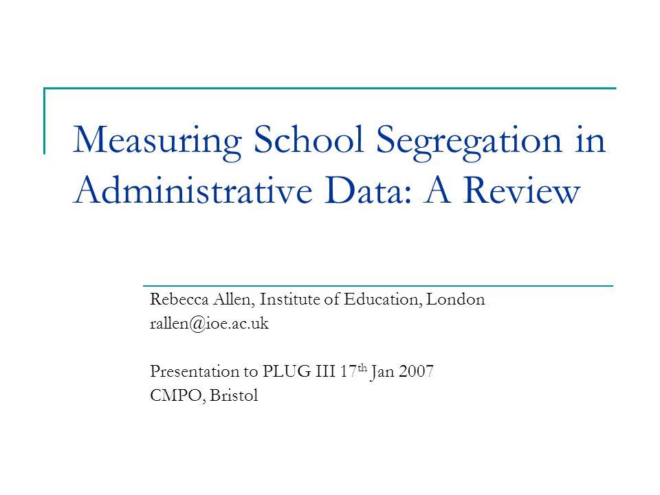 Measuring School Segregation in Administrative Data: A Review Rebecca Allen, Institute of Education, London rallen@ioe.ac.uk Presentation to PLUG III 17 th Jan 2007 CMPO, Bristol