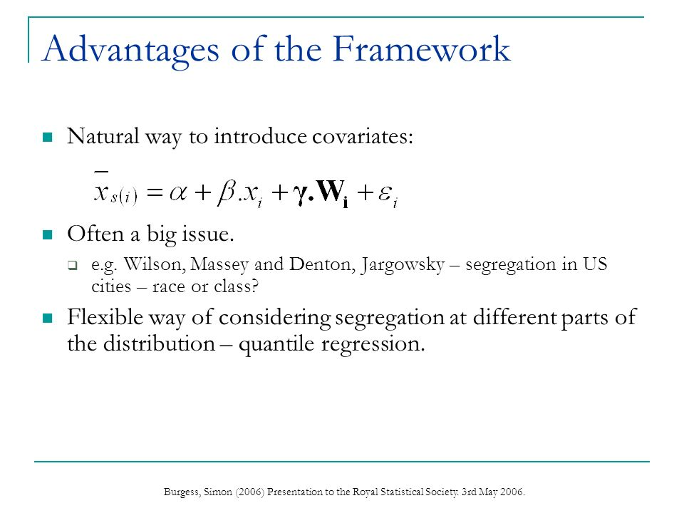 Burgess, Simon (2006) Presentation to the Royal Statistical Society. 3rd May 2006. Advantages of the Framework Natural way to introduce covariates: Of