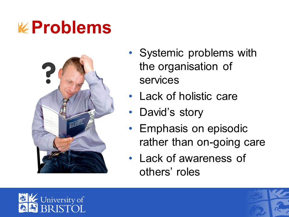 Problems Systemic problems with the organisation of services Lack of holistic care Davids story Emphasis on episodic rather than on-going care Lack of