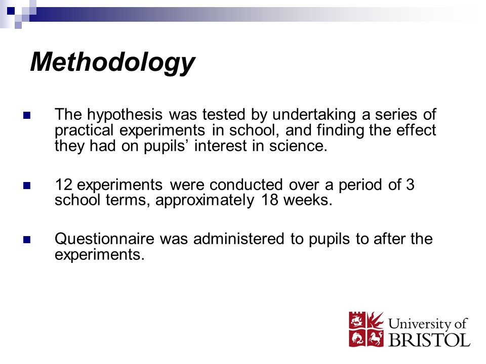 Methodology The hypothesis was tested by undertaking a series of practical experiments in school, and finding the effect they had on pupils interest in science.