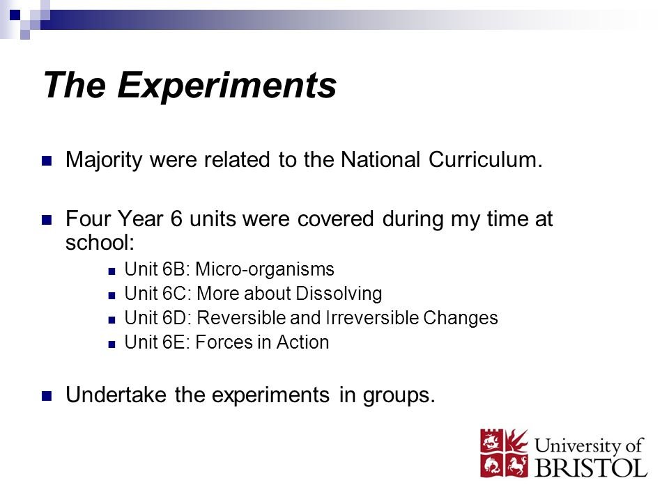 The Experiments Majority were related to the National Curriculum. Four Year 6 units were covered during my time at school: Unit 6B: Micro-organisms Un