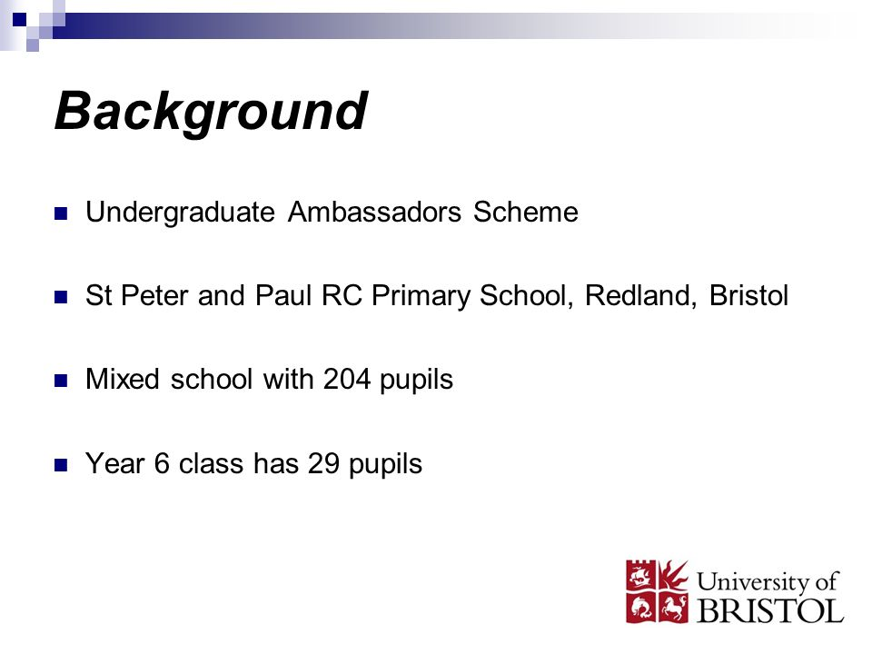 Background Undergraduate Ambassadors Scheme St Peter and Paul RC Primary School, Redland, Bristol Mixed school with 204 pupils Year 6 class has 29 pupils