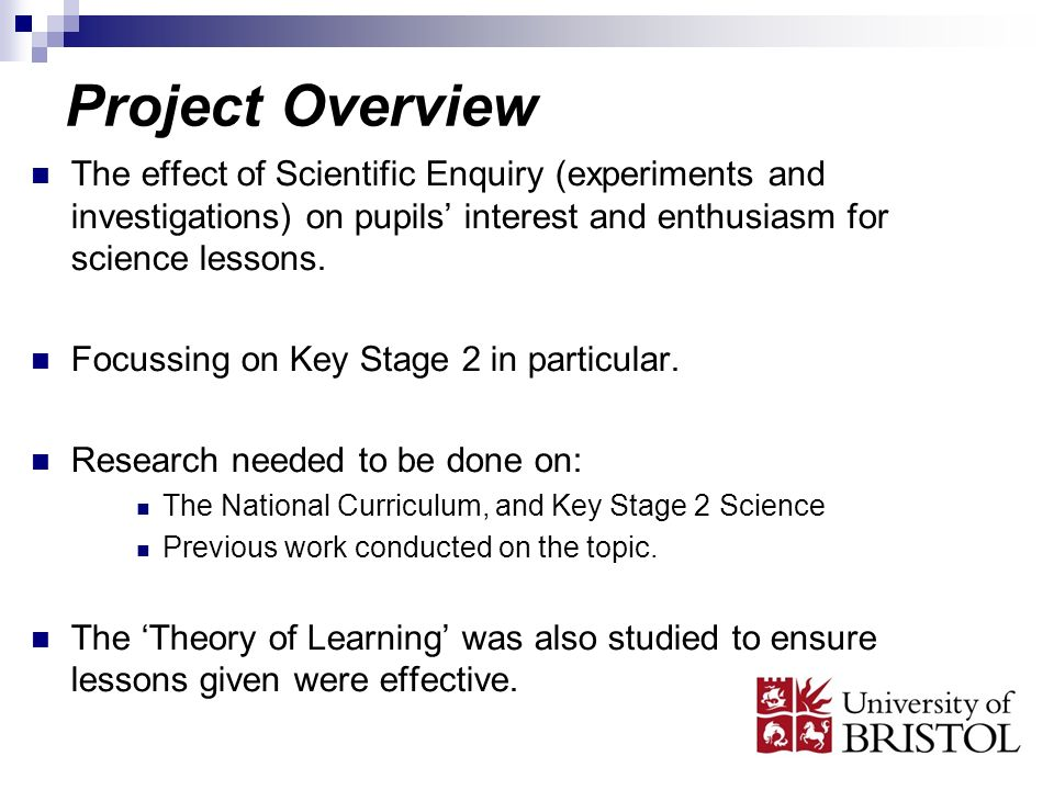 Project Overview The effect of Scientific Enquiry (experiments and investigations) on pupils interest and enthusiasm for science lessons. Focussing on