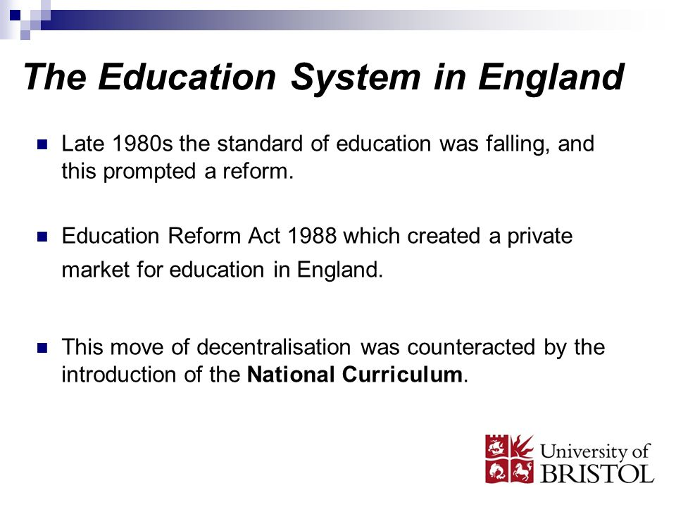 The Education System in England Late 1980s the standard of education was falling, and this prompted a reform. Education Reform Act 1988 which created