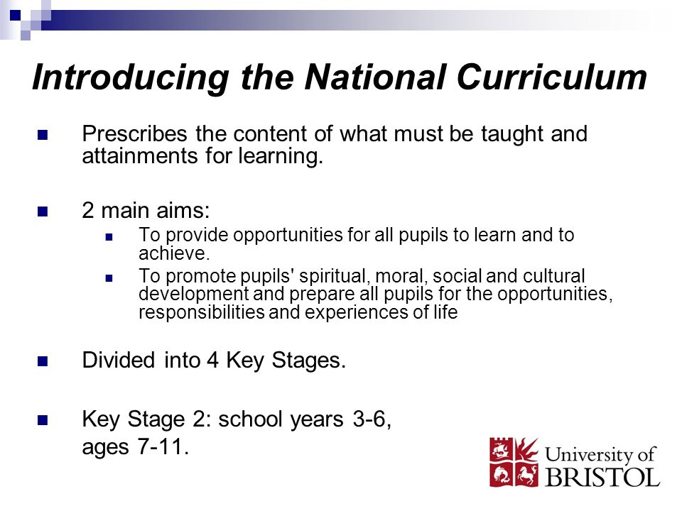 Introducing the National Curriculum Prescribes the content of what must be taught and attainments for learning. 2 main aims: To provide opportunities