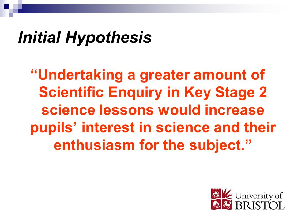 Initial Hypothesis Undertaking a greater amount of Scientific Enquiry in Key Stage 2 science lessons would increase pupils interest in science and their enthusiasm for the subject.