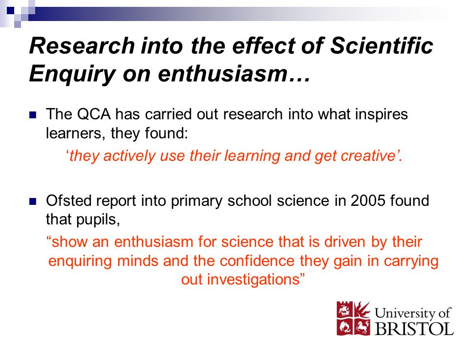Research into the effect of Scientific Enquiry on enthusiasm… The QCA has carried out research into what inspires learners, they found: they actively