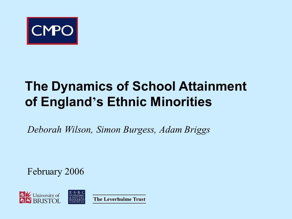 The Dynamics of School Attainment of England s Ethnic Minorities Deborah Wilson, Simon Burgess, Adam Briggs February 2006