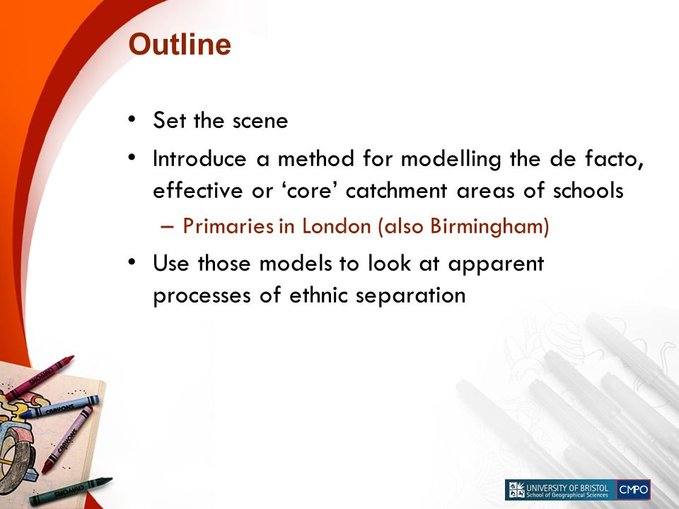 Outline Set the scene Introduce a method for modelling the de facto, effective or core catchment areas of schools –Primaries in London (also Birmingham) Use those models to look at apparent processes of ethnic separation