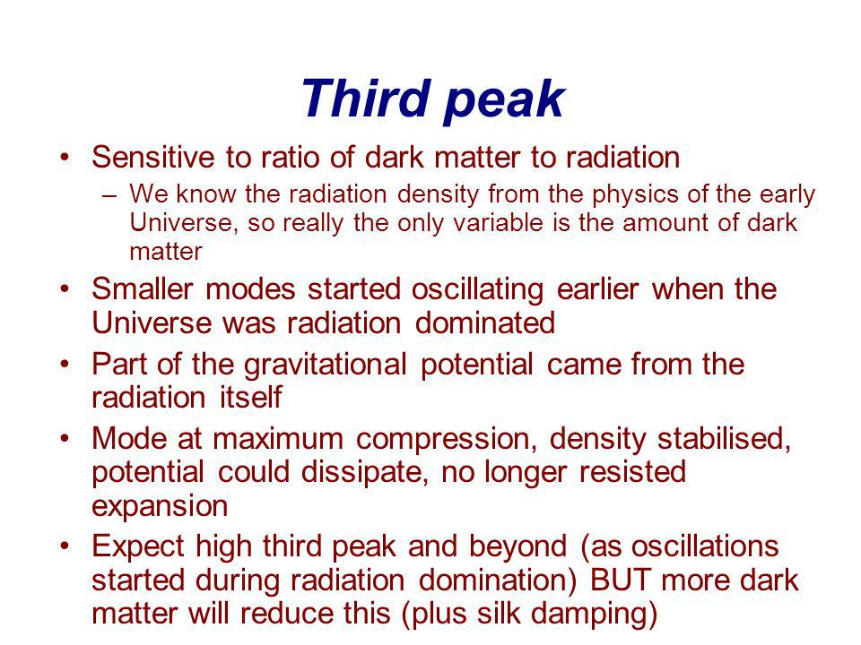 Third peak Sensitive to ratio of dark matter to radiation –We know the radiation density from the physics of the early Universe, so really the only variable is the amount of dark matter Smaller modes started oscillating earlier when the Universe was radiation dominated Part of the gravitational potential came from the radiation itself Mode at maximum compression, density stabilised, potential could dissipate, no longer resisted expansion Expect high third peak and beyond (as oscillations started during radiation domination) BUT more dark matter will reduce this (plus silk damping)
