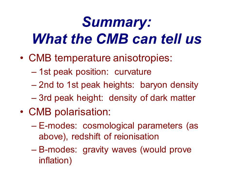 Summary: What the CMB can tell us CMB temperature anisotropies: –1st peak position: curvature –2nd to 1st peak heights: baryon density –3rd peak height: density of dark matter CMB polarisation: –E-modes: cosmological parameters (as above), redshift of reionisation –B-modes: gravity waves (would prove inflation)