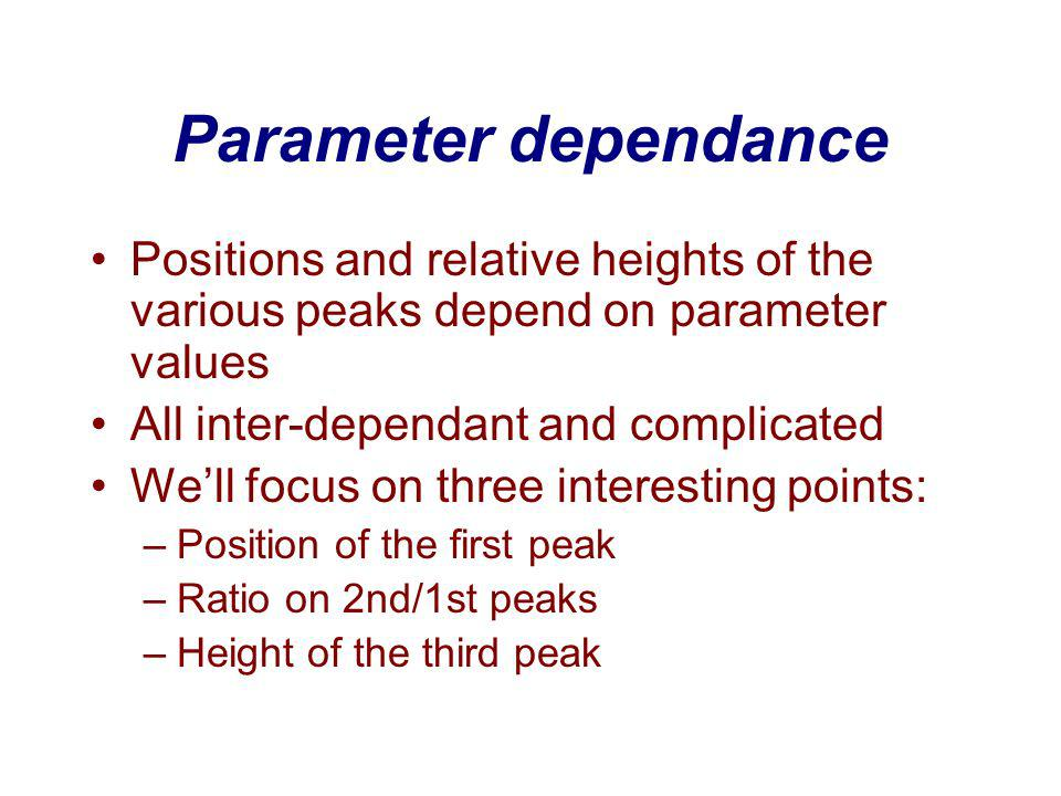 Parameter dependance Positions and relative heights of the various peaks depend on parameter values All inter-dependant and complicated Well focus on three interesting points: –Position of the first peak –Ratio on 2nd/1st peaks –Height of the third peak
