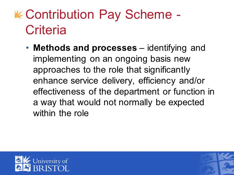 Contribution Pay Scheme - Criteria Methods and processes – identifying and implementing on an ongoing basis new approaches to the role that significantly enhance service delivery, efficiency and/or effectiveness of the department or function in a way that would not normally be expected within the role