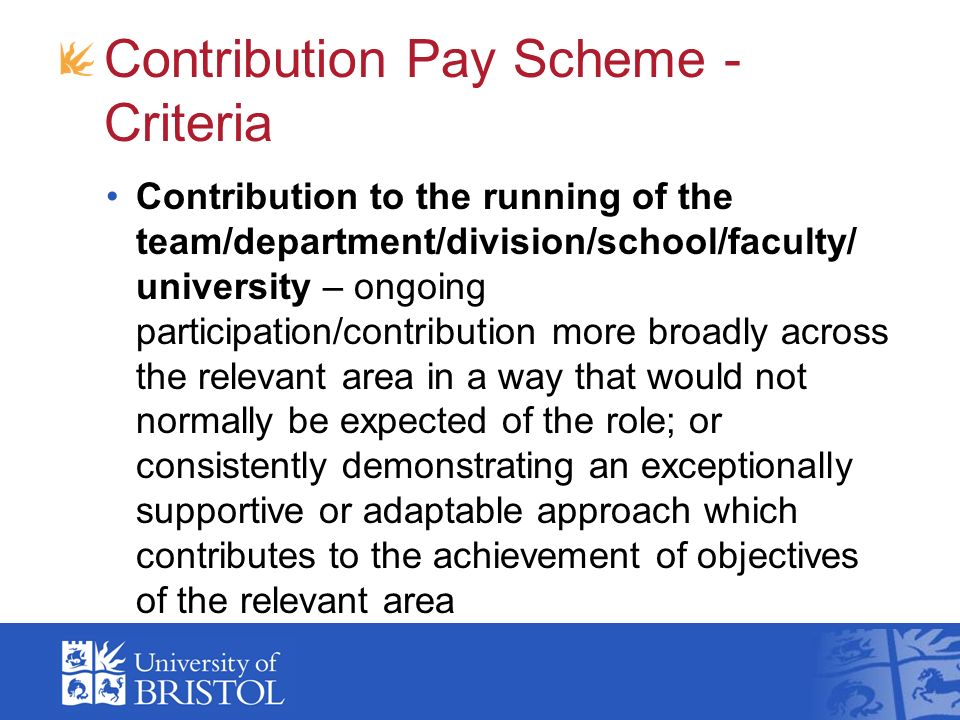 Contribution Pay Scheme - Criteria Contribution to the running of the team/department/division/school/faculty/ university – ongoing participation/contribution more broadly across the relevant area in a way that would not normally be expected of the role; or consistently demonstrating an exceptionally supportive or adaptable approach which contributes to the achievement of objectives of the relevant area