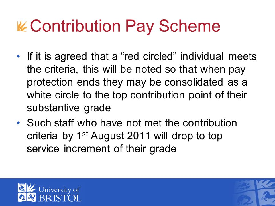 Contribution Pay Scheme If it is agreed that a red circled individual meets the criteria, this will be noted so that when pay protection ends they may be consolidated as a white circle to the top contribution point of their substantive grade Such staff who have not met the contribution criteria by 1 st August 2011 will drop to top service increment of their grade