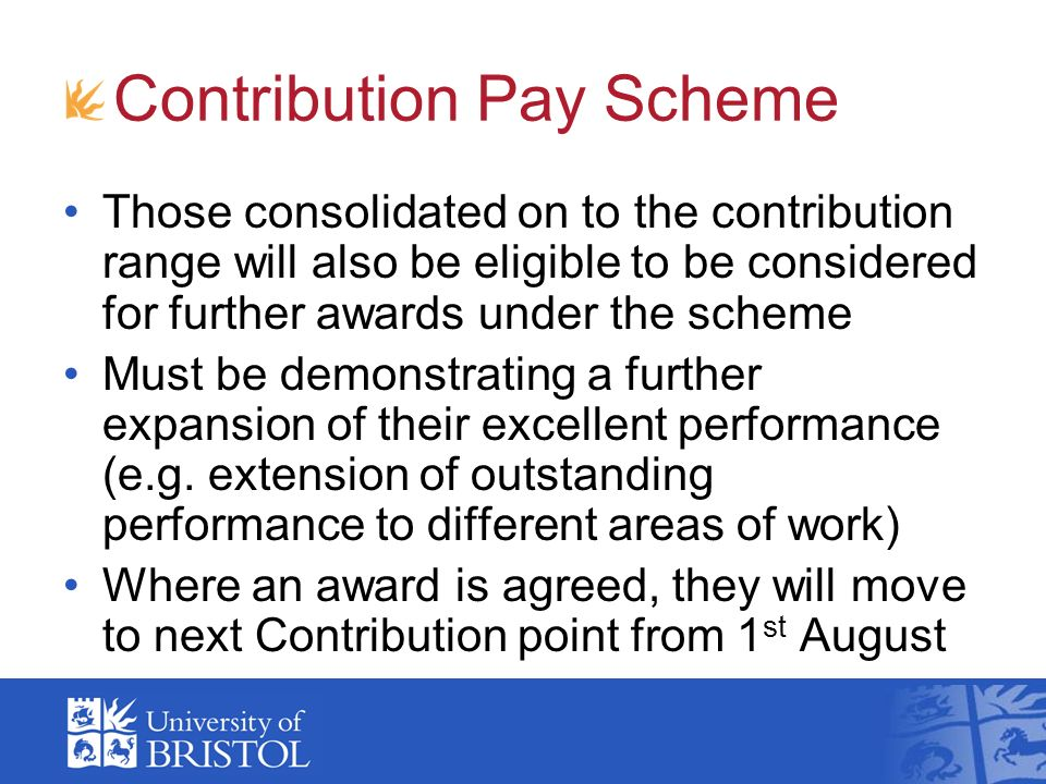 Contribution Pay Scheme Those consolidated on to the contribution range will also be eligible to be considered for further awards under the scheme Must be demonstrating a further expansion of their excellent performance (e.g.