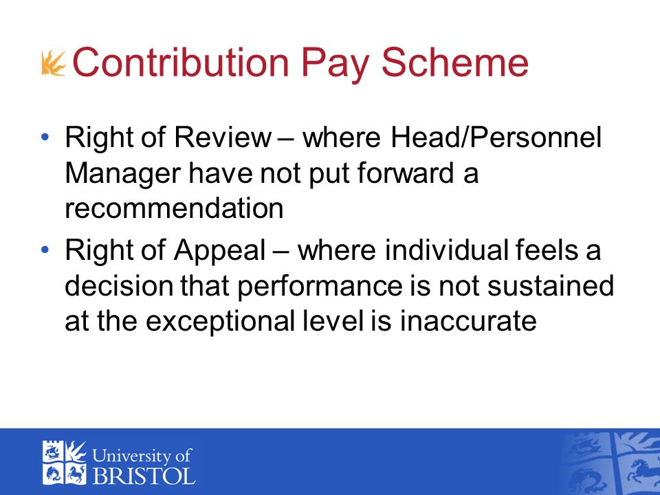 Contribution Pay Scheme Right of Review – where Head/Personnel Manager have not put forward a recommendation Right of Appeal – where individual feels a decision that performance is not sustained at the exceptional level is inaccurate