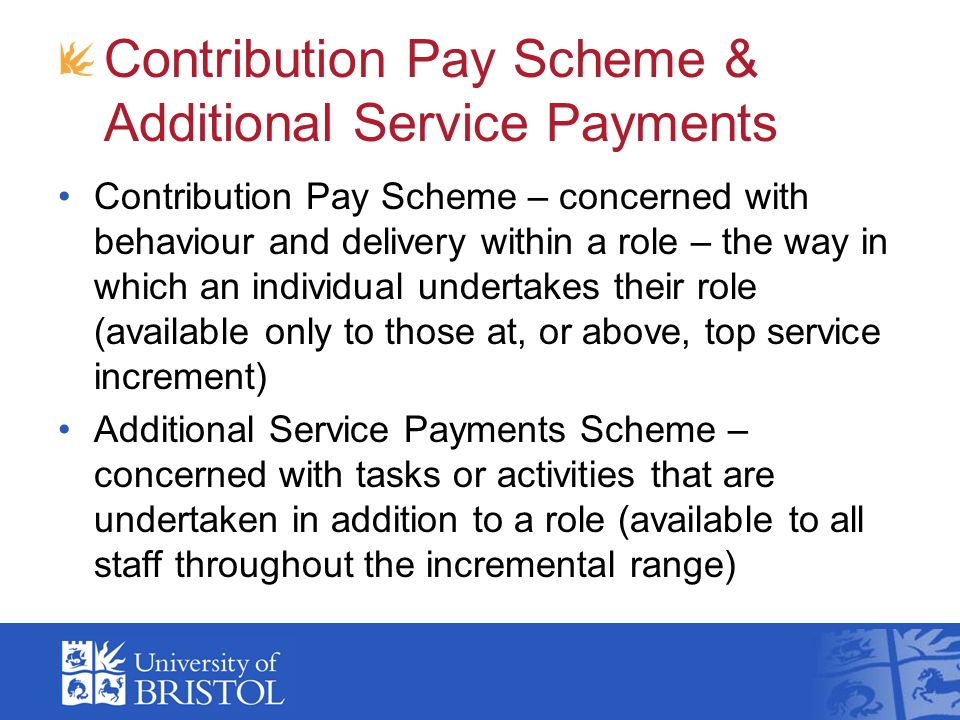 Contribution Pay Scheme & Additional Service Payments Contribution Pay Scheme – concerned with behaviour and delivery within a role – the way in which an individual undertakes their role (available only to those at, or above, top service increment) Additional Service Payments Scheme – concerned with tasks or activities that are undertaken in addition to a role (available to all staff throughout the incremental range)