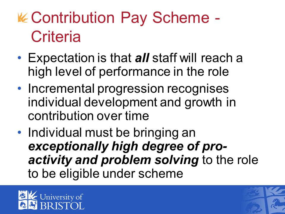 Contribution Pay Scheme - Criteria Expectation is that all staff will reach a high level of performance in the role Incremental progression recognises individual development and growth in contribution over time Individual must be bringing an exceptionally high degree of pro- activity and problem solving to the role to be eligible under scheme