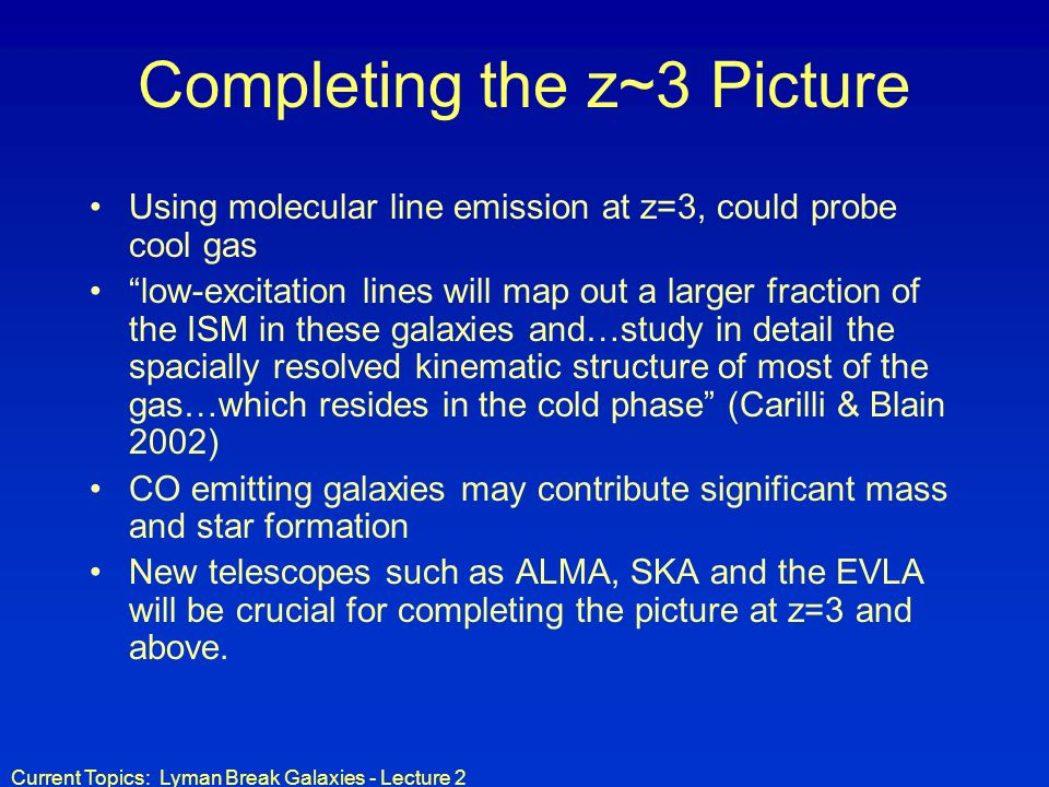 Current Topics: Lyman Break Galaxies - Lecture 2 Completing the z~3 Picture Using molecular line emission at z=3, could probe cool gas low-excitation lines will map out a larger fraction of the ISM in these galaxies and…study in detail the spacially resolved kinematic structure of most of the gas…which resides in the cold phase (Carilli & Blain 2002) CO emitting galaxies may contribute significant mass and star formation New telescopes such as ALMA, SKA and the EVLA will be crucial for completing the picture at z=3 and above.