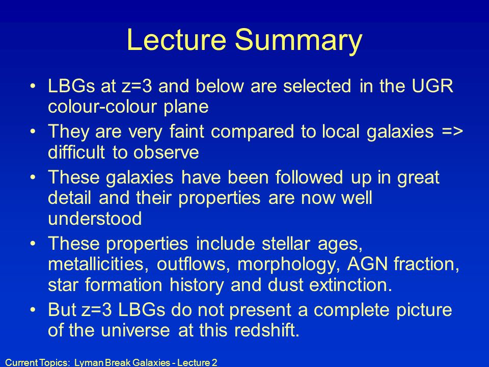 Current Topics: Lyman Break Galaxies - Lecture 2 Lecture Summary LBGs at z=3 and below are selected in the UGR colour-colour plane They are very faint