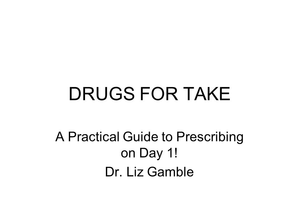 DRUGS FOR TAKE A Practical Guide to Prescribing on Day 1! Dr. Liz Gamble