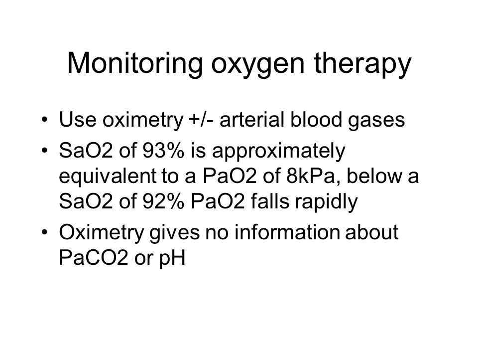 Monitoring oxygen therapy Use oximetry +/- arterial blood gases SaO2 of 93% is approximately equivalent to a PaO2 of 8kPa, below a SaO2 of 92% PaO2 fa