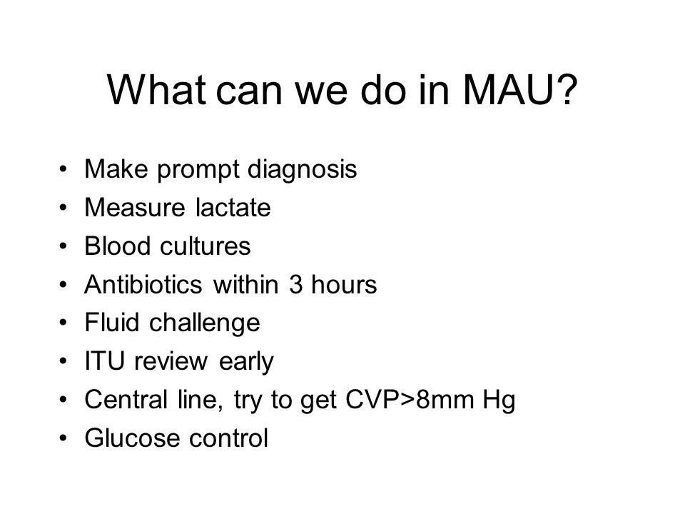 What can we do in MAU? Make prompt diagnosis Measure lactate Blood cultures Antibiotics within 3 hours Fluid challenge ITU review early Central line,