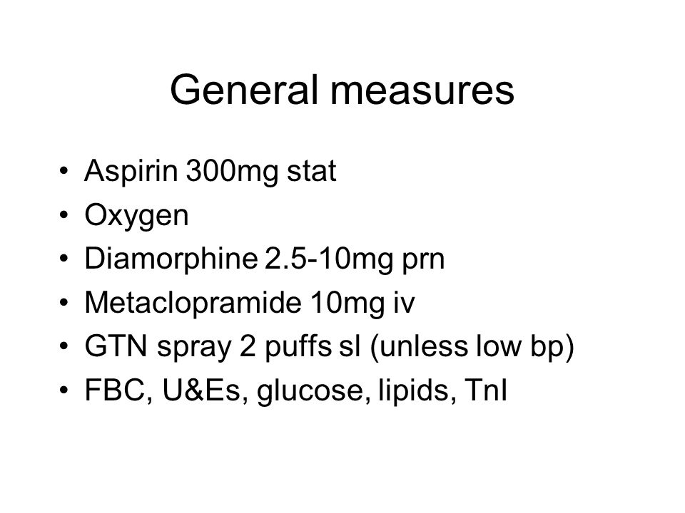 General measures Aspirin 300mg stat Oxygen Diamorphine 2.5-10mg prn Metaclopramide 10mg iv GTN spray 2 puffs sl (unless low bp) FBC, U&Es, glucose, li