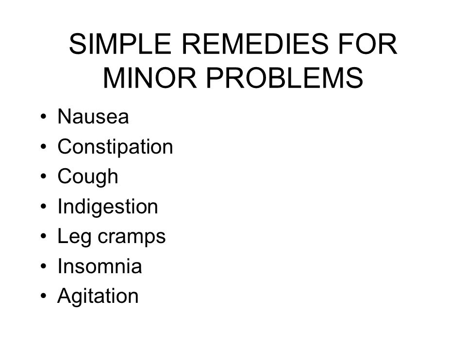 SIMPLE REMEDIES FOR MINOR PROBLEMS Nausea Constipation Cough Indigestion Leg cramps Insomnia Agitation