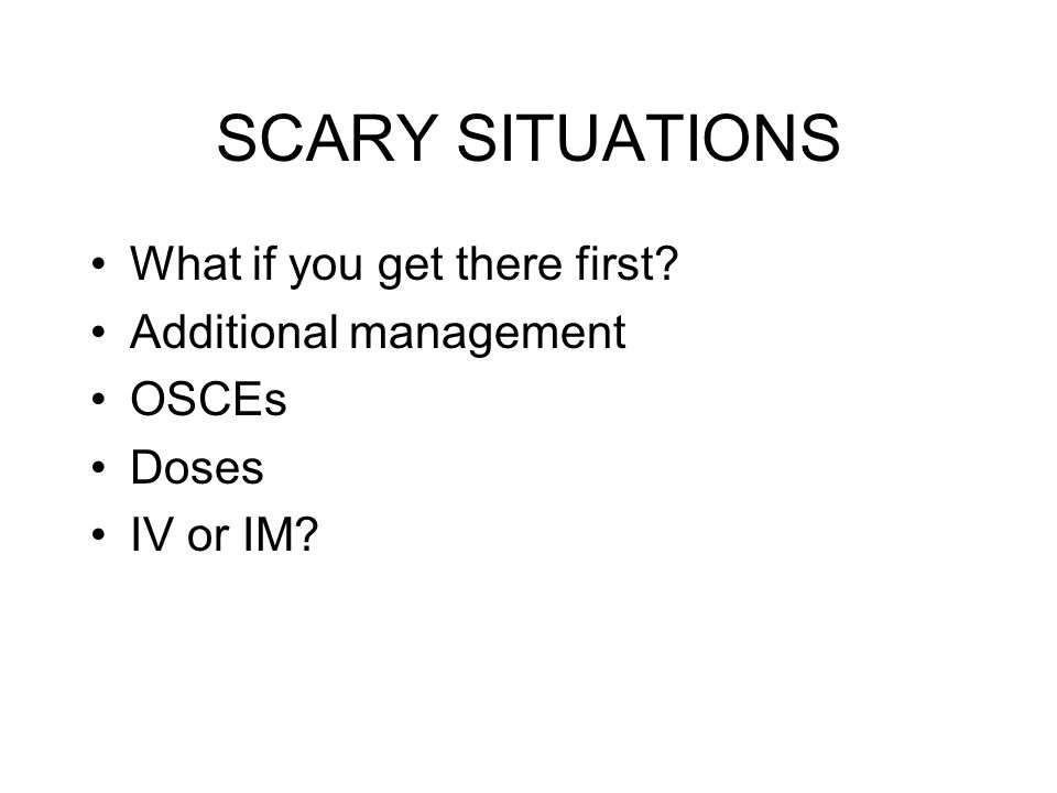 SCARY SITUATIONS What if you get there first? Additional management OSCEs Doses IV or IM?