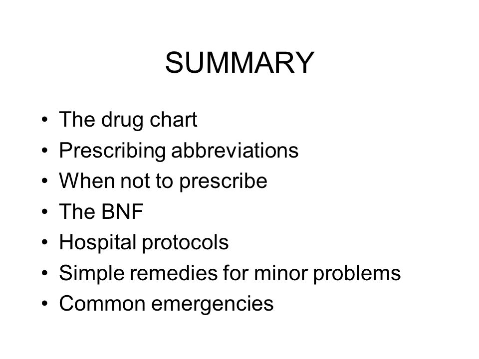 SUMMARY The drug chart Prescribing abbreviations When not to prescribe The BNF Hospital protocols Simple remedies for minor problems Common emergencie