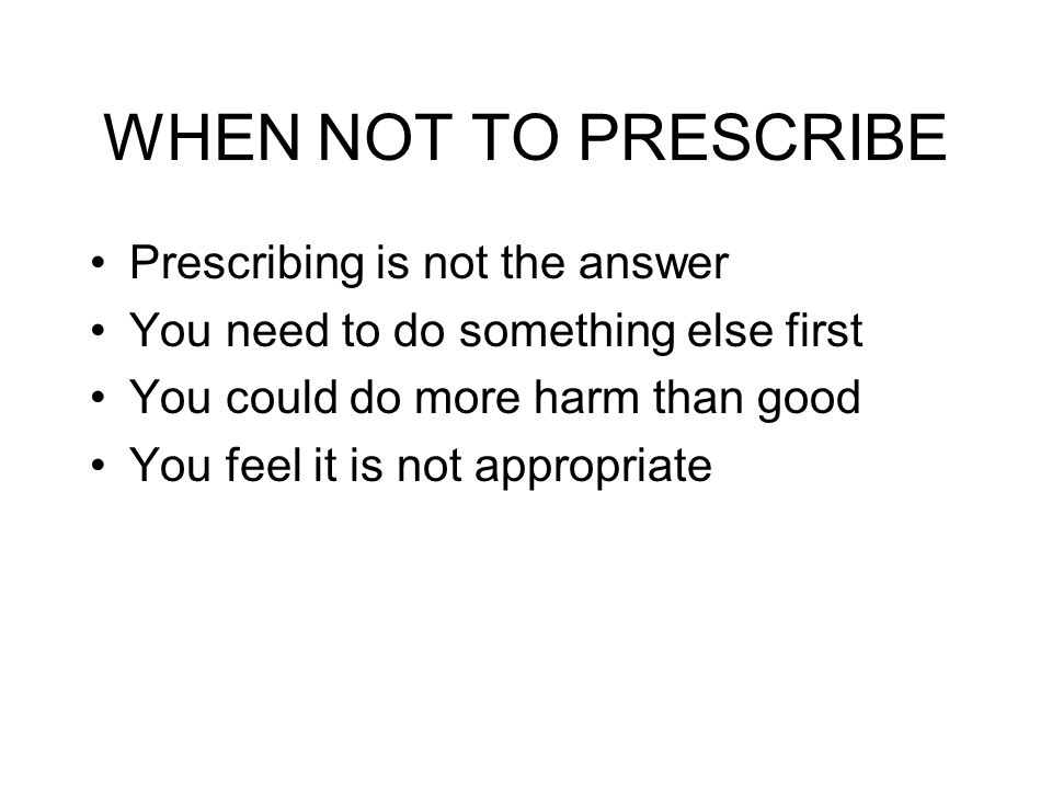 WHEN NOT TO PRESCRIBE Prescribing is not the answer You need to do something else first You could do more harm than good You feel it is not appropriat