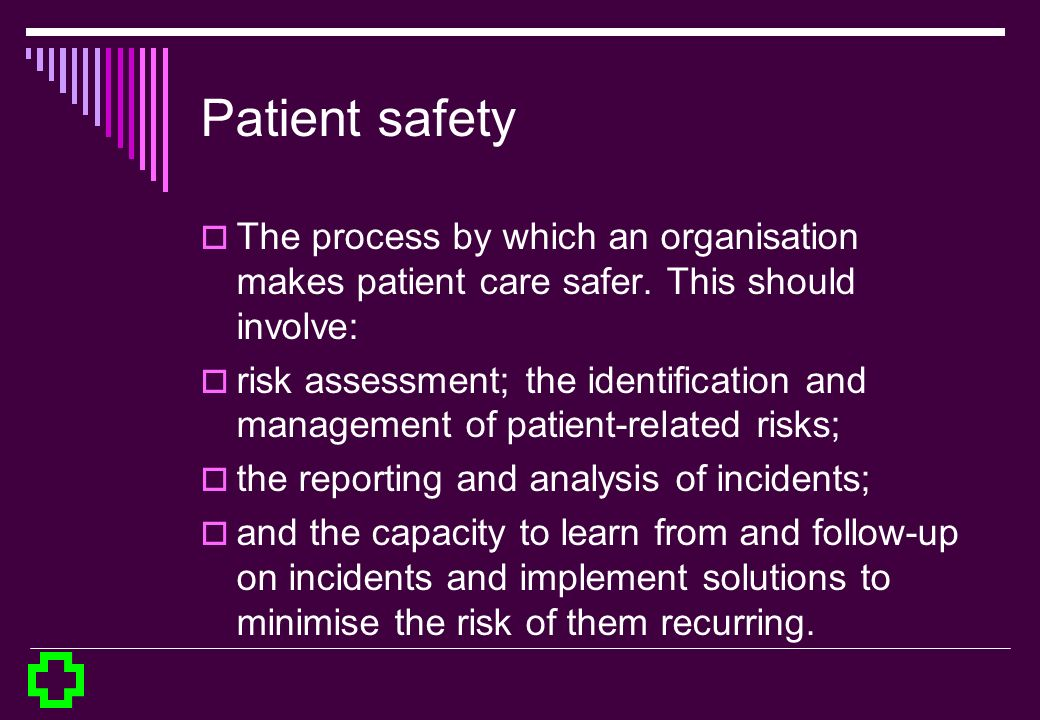 Patient safety The process by which an organisation makes patient care safer. This should involve: risk assessment; the identification and management