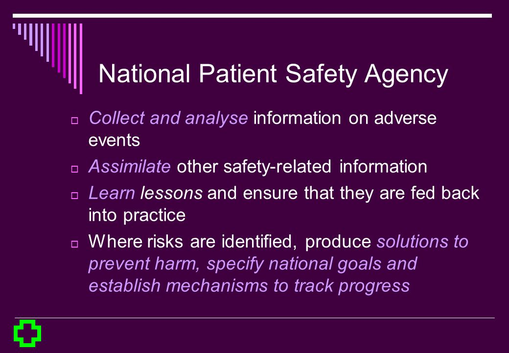 National Patient Safety Agency Collect and analyse information on adverse events Assimilate other safety-related information Learn lessons and ensure