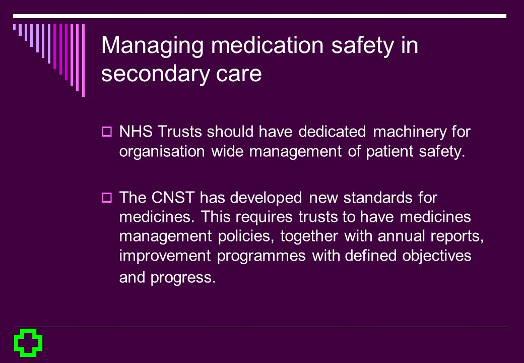 Managing medication safety in secondary care NHS Trusts should have dedicated machinery for organisation wide management of patient safety. The CNST h