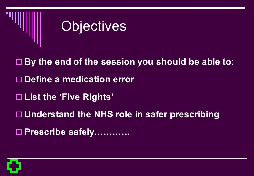 Objectives By the end of the session you should be able to: Define a medication error List the Five Rights Understand the NHS role in safer prescribin