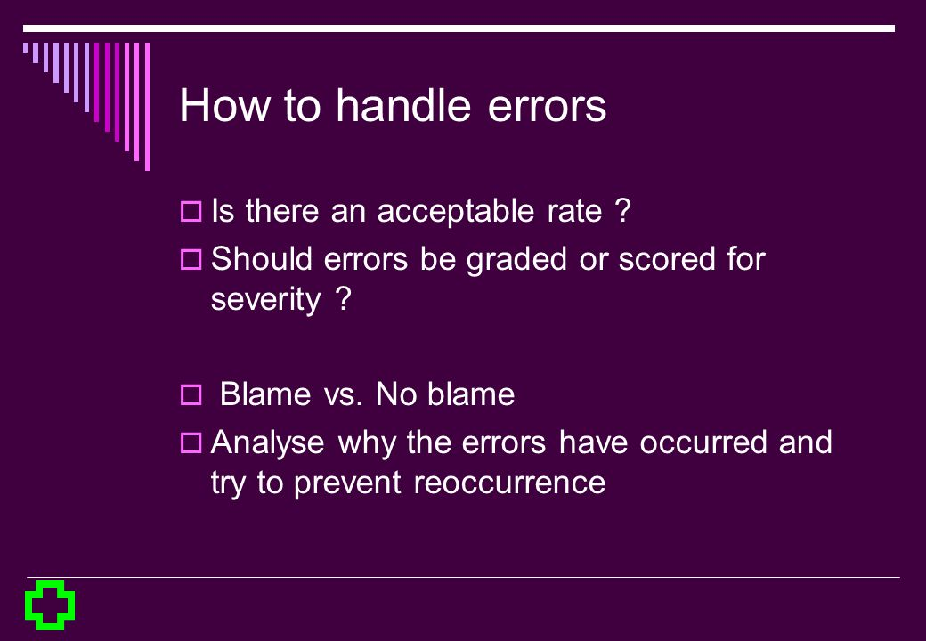 How to handle errors Is there an acceptable rate ? Should errors be graded or scored for severity ? Blame vs. No blame Analyse why the errors have occ