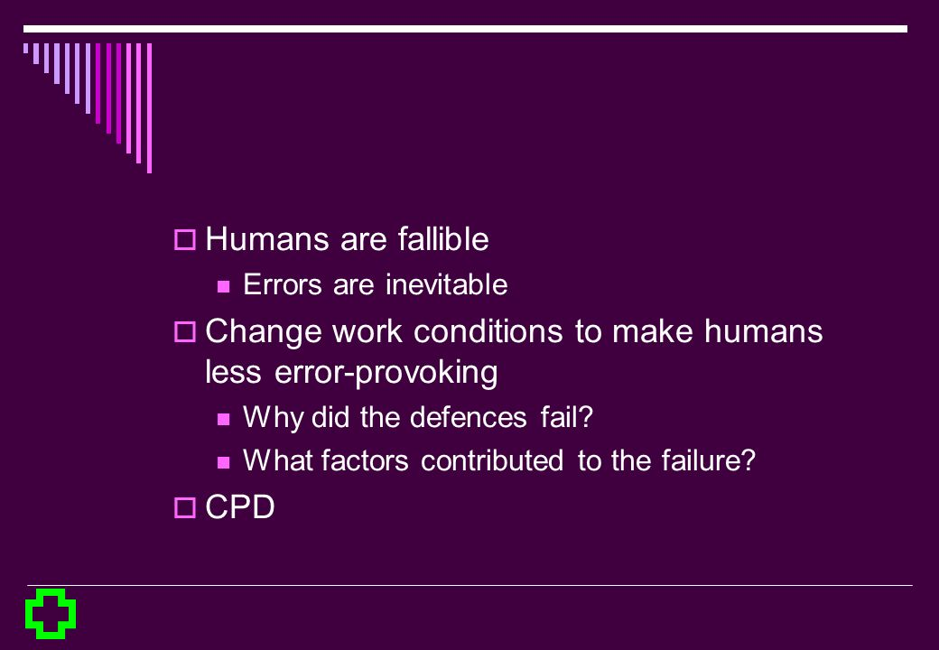 Humans are fallible Errors are inevitable Change work conditions to make humans less error-provoking Why did the defences fail? What factors contribut