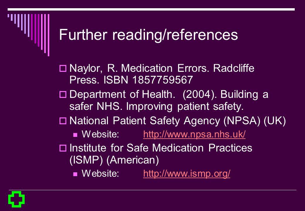 Further reading/references Naylor, R. Medication Errors. Radcliffe Press. ISBN 1857759567 Department of Health. (2004). Building a safer NHS. Improvin