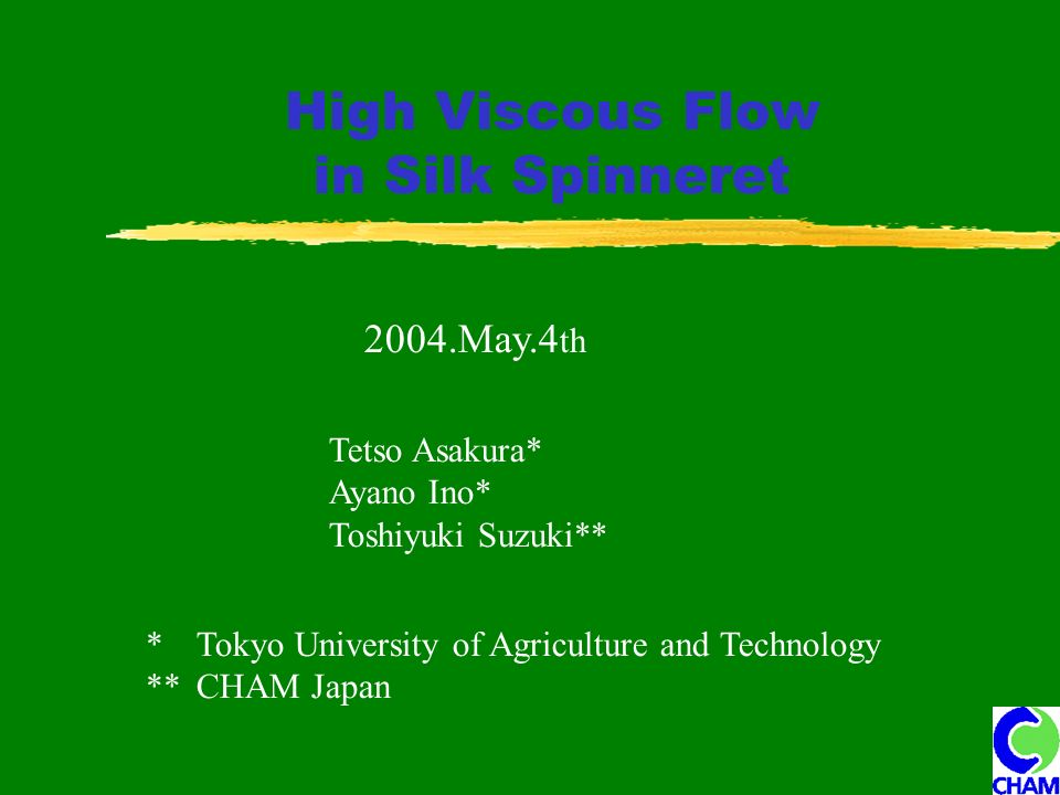High Viscous Flow in Silk Spinneret 2004.May.4 th Tetso Asakura* Ayano Ino* Toshiyuki Suzuki** * Tokyo University of Agriculture and Technology ** CHAM Japan