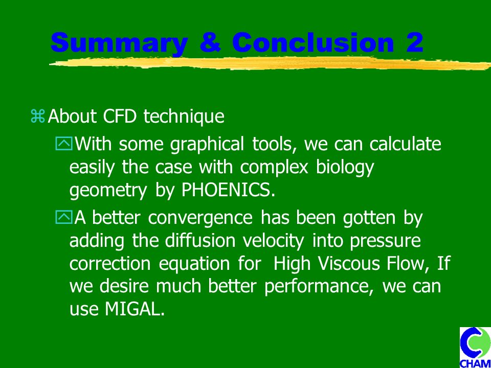 Summary & Conclusion 2 About CFD technique With some graphical tools, we can calculate easily the case with complex biology geometry by PHOENICS.