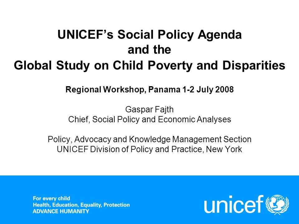 UNICEFs Social Policy Agenda and the Global Study on Child Poverty and Disparities Regional Workshop, Panama 1-2 July 2008 Gaspar Fajth Chief, Social