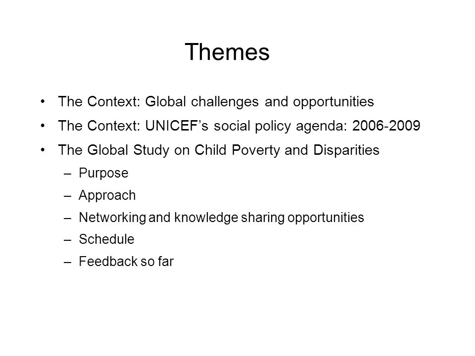 Themes The Context: Global challenges and opportunities The Context: UNICEFs social policy agenda: 2006-2009 The Global Study on Child Poverty and Dis